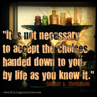 It is not necessary to accept the choices handed down to you by life as you know it. Hunter S Thompson